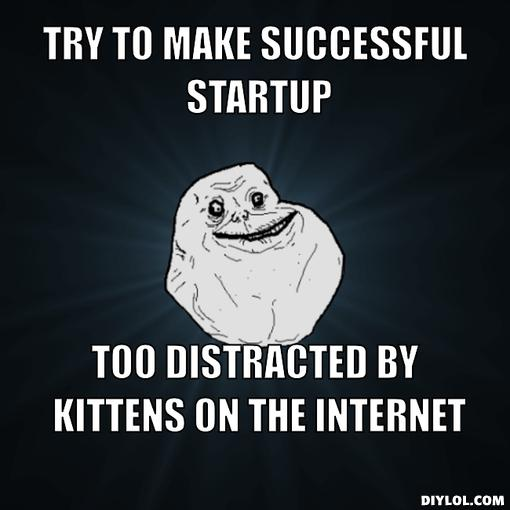 forever-alone-meme-generator-try-to-make-successful-startup-too-distracted-by-kittens-on-the-internet-9c2eb0