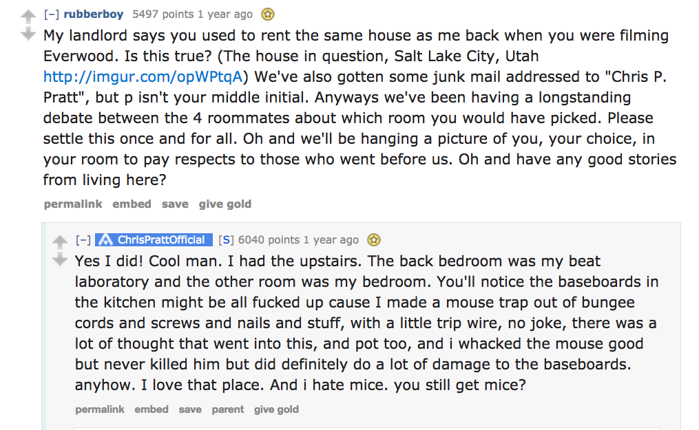Chris Pratt answers apartment question on Reddit: I had the upstairs. The back bedroom was my beat laboratory and the other room was my bedroom. You'll notice the baseboards in the kitchen might be all fucked up cause I made a mouse trap out of bungee cords and screws and nails and stuff, with a little trip wire, no joke, there was a lot of thought that went into this, and pot too, and i whacked the mouse good but never killed him but did definitely do a lot of damage to the baseboards. anyhow. I love that place. And i hate mice. you still get mice?